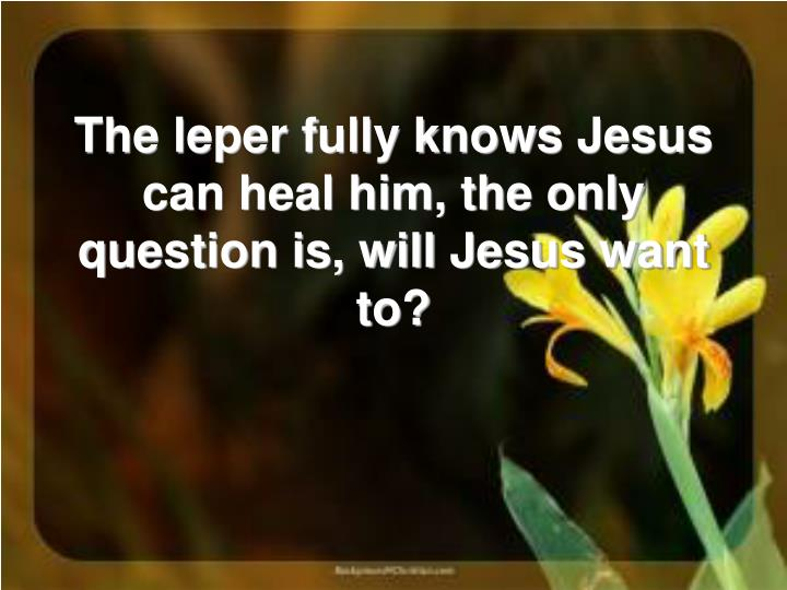 The leper fully knows Jesus can heal him, the only question is, will Jesus want to?