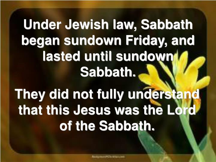 Under Jewish law, Sabbath began sundown Friday, and lasted until sundown Sabbath.