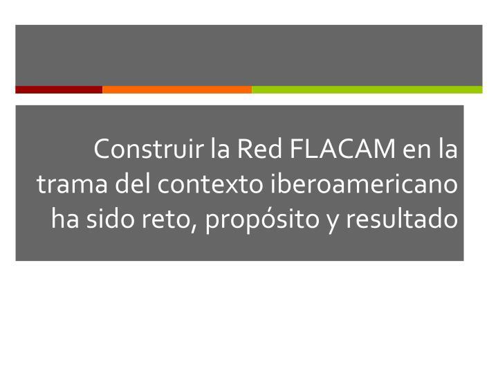 Construir la Red FLACAM en la trama del contexto iberoamericano ha sido reto, propósito y resultado