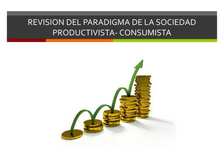 REVISION DEL PARADIGMA DE LA SOCIEDAD PRODUCTIVISTA- CONSUMISTA