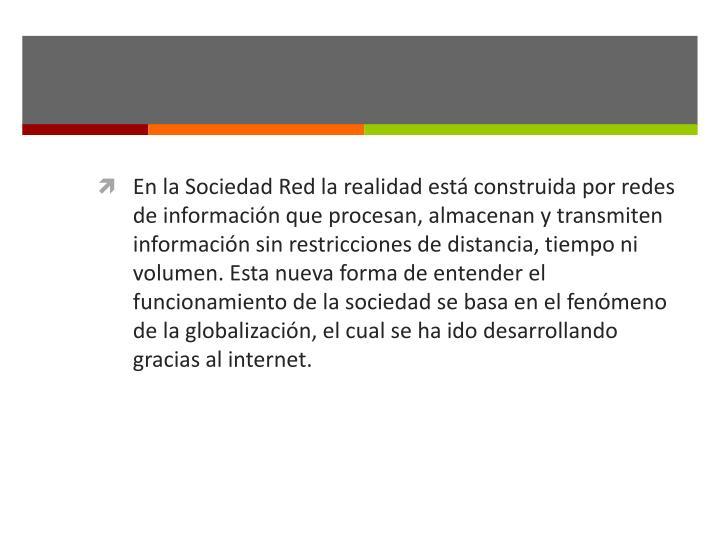 En la Sociedad Red la realidad está construida por redes de información que procesan, almacenan y transmiten información sin restricciones de distancia, tiempo ni volumen. Esta nueva forma de entender el funcionamiento de la sociedad se basa en el fenómeno de la globalización, el cual se ha ido desarrollando gracias al internet.