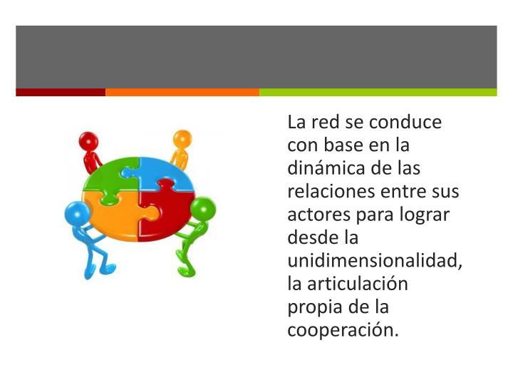 La red se conduce con base en la dinámica de las relaciones entre sus actores para lograr desde la