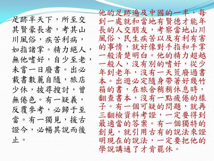 他的足跡遍及中國的一半,每到一處就和當地有賢德才能年長的人交朋友,考察當地山川風俗、民生疾苦以及有利有害的事情,就好像對手指和手掌一般清楚明白。他的精力超越一般人,沒有別的嗜好,從少年到老年,沒有一天荒廢過書本。出遊必定隨身帶著好幾竹箱的書,在旅舍稍稍休息時,翻查書本,沒有一點疲倦的樣子。有一個可疑的問題,就再三翻檢資料考證,一定要得到最適當的答案。有一個獨特的創見,就引用古有的說法來證明現在的說法,一定要把他的學說講通了才肯罷休。
