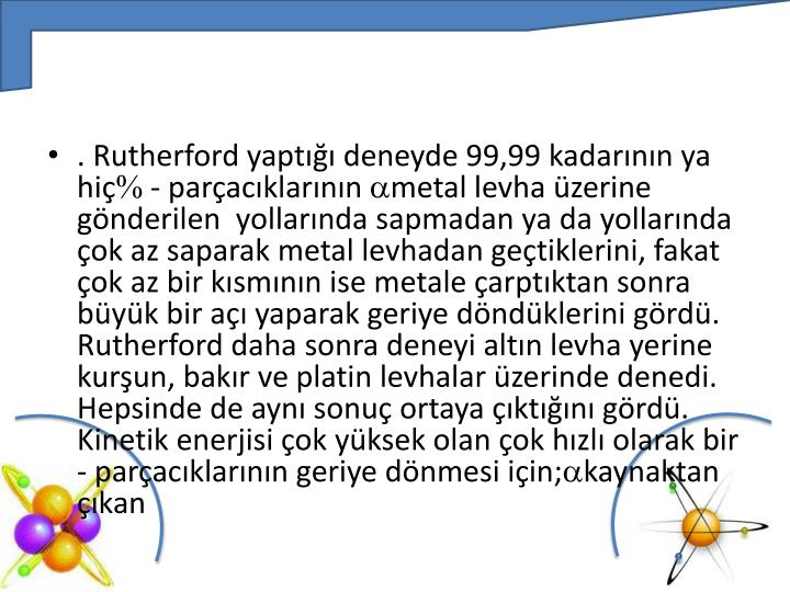 . Rutherford yaptığı deneyde 99,99 kadarının ya hiç