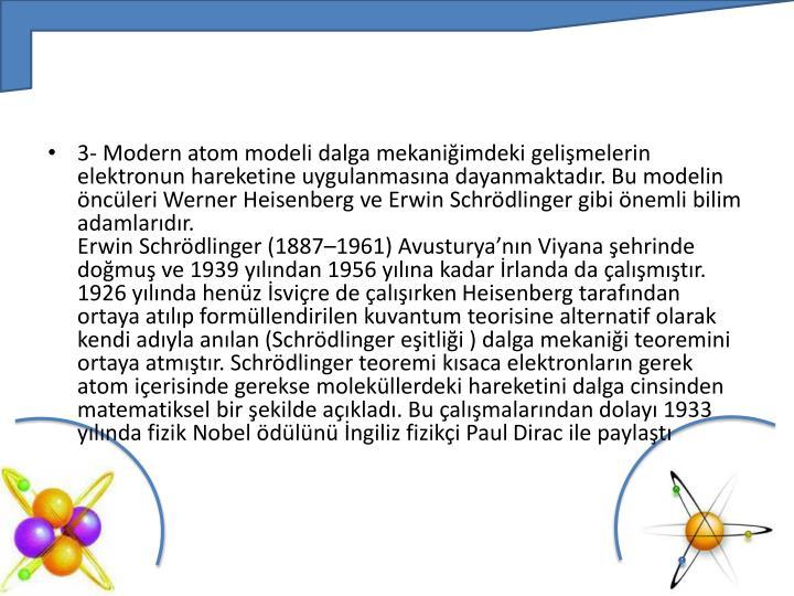 3- Modern atom modeli dalga mekaniğimdeki gelişmelerin elektronun hareketine uygulanmasına dayanmaktadır. Bu modelin öncüleri
