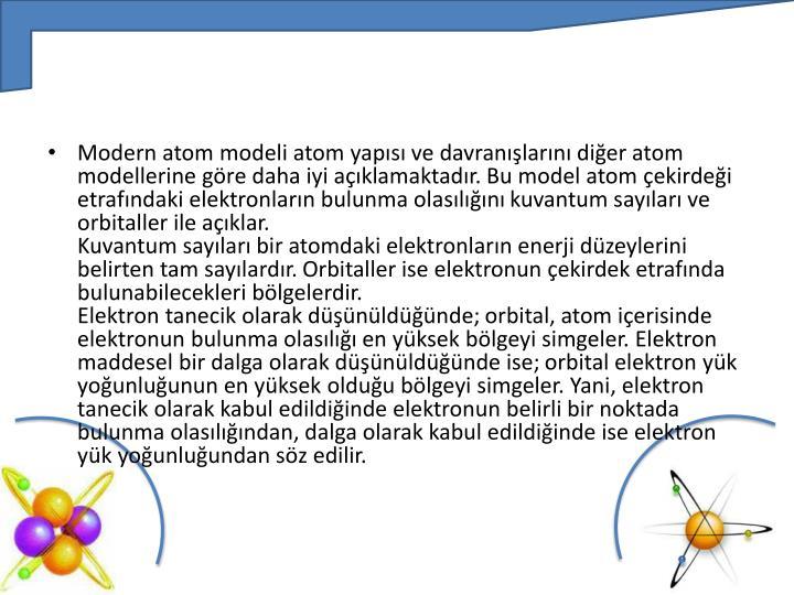 Modern atom modeli atom yapısı ve davranışlarını diğer atom modellerine göre daha iyi açıklamaktadır. Bu model atom çekirdeği etrafındaki elektronların bulunma olasılığını