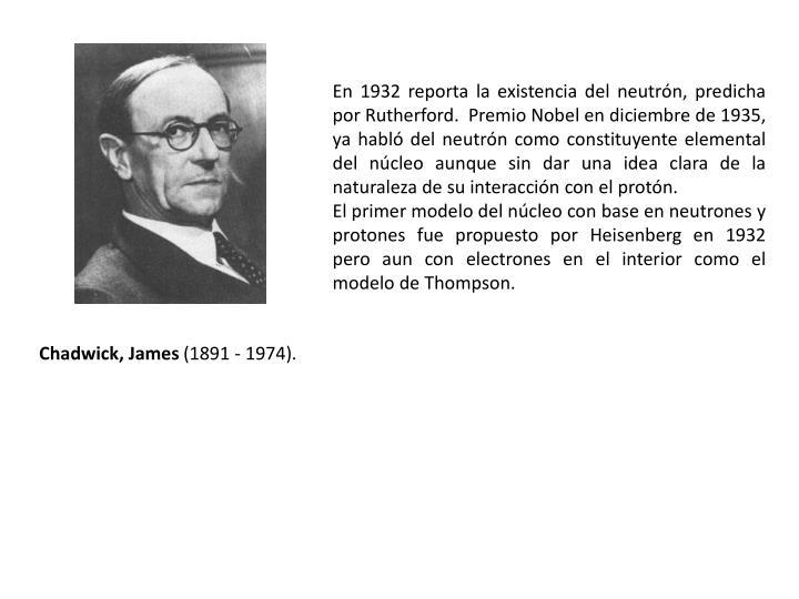 En 1932 reporta la existencia del neutrón, predicha por