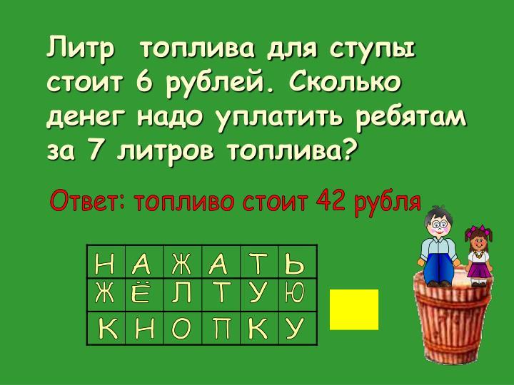 Литр  топлива для ступы стоит 6 рублей. Сколько денег надо уплатить ребятам за 7 литров топлива?