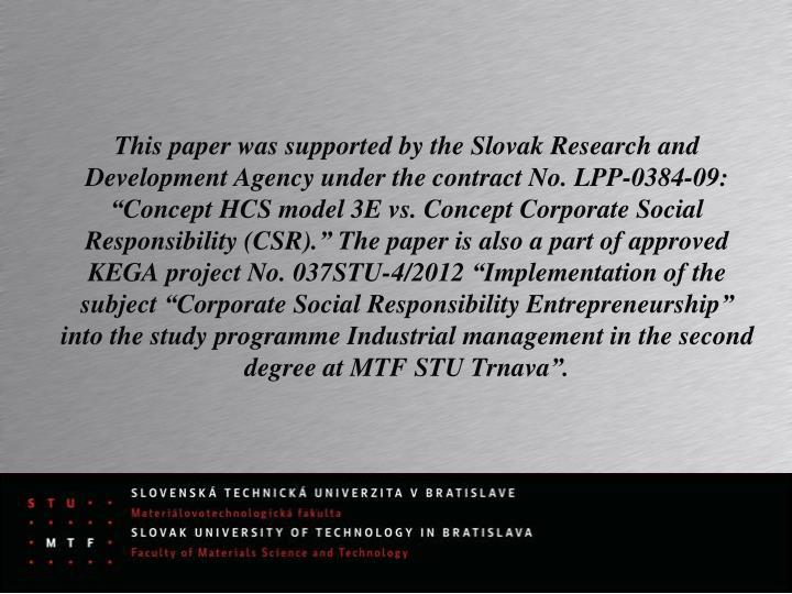 """This paper was supported by the Slovak Research and Development Agency under the contract No. LPP-0384-09: """"Concept HCS model 3E vs. Concept Corporate Social Responsibility (CSR)."""" The paper is also a part of"""