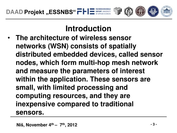 The architecture of wireless sensor networks (WSN) consists of spatially distributed embedded devices, called sensor nodes, which form multi-hop mesh network and measure the parameters of interest within the application. These sensors are small, with limited processing and computing resources, and they are inexpensive compared to traditional sensors.