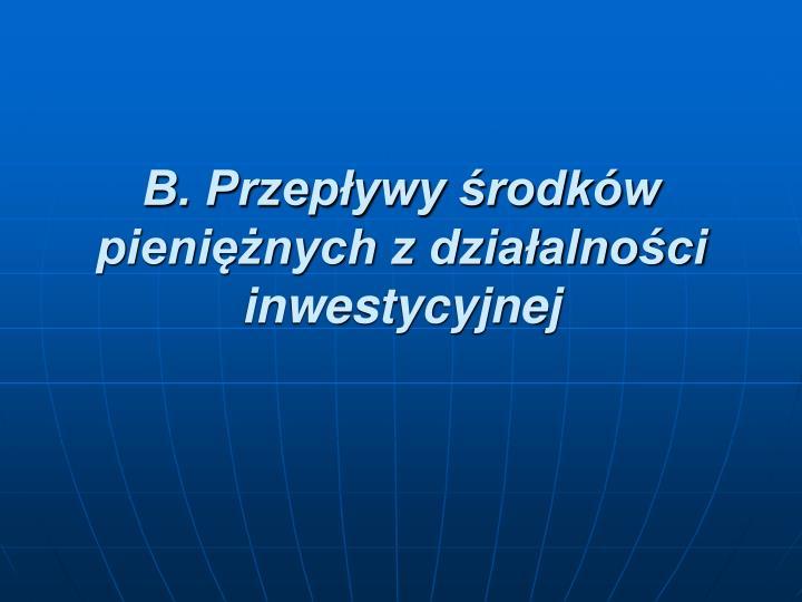 B. Przepływy środków pieniężnych z działalności inwestycyjnej