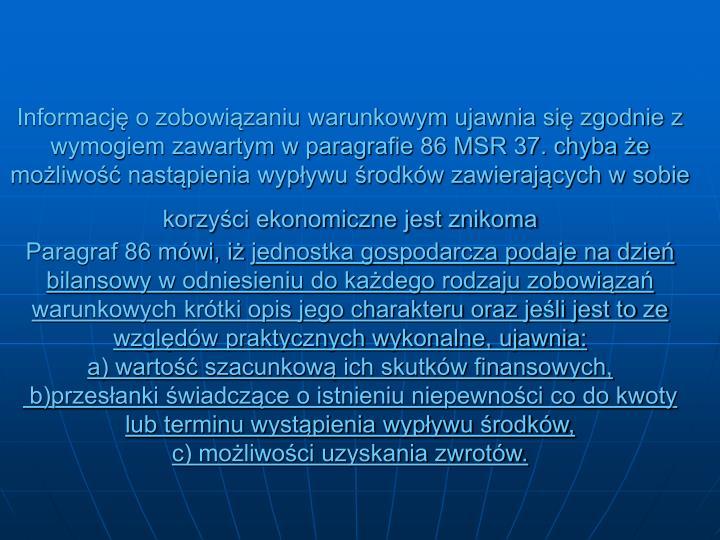 Informację o zobowiązaniu warunkowym ujawnia się zgodnie z wymogiem zawartym w paragrafie 86 MSR 37. chyba że możliwość nastąpienia wypływu środków zawierających w sobie