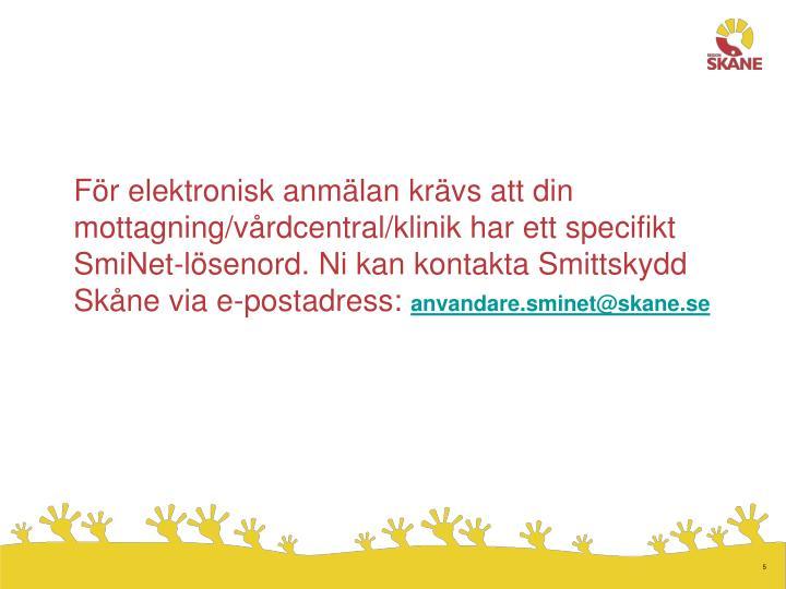 För elektronisk anmälan krävs att din mottagning/vårdcentral/klinik har ett specifikt SmiNet-lösenord. Ni kan kontakta Smittskydd Skåne via e-postadress:
