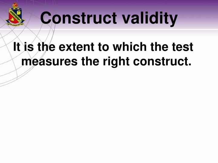 It is the extent to which the test measures the right construct.