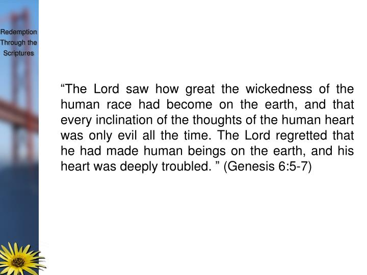 """The Lord saw how great the wickedness of the human race had become on the earth, and that every inclination of the thoughts of the human heart was only evil all the time. The Lord regretted that he had made human beings on the earth, and his heart was deeply troubled. "" (Genesis 6:5-7)"