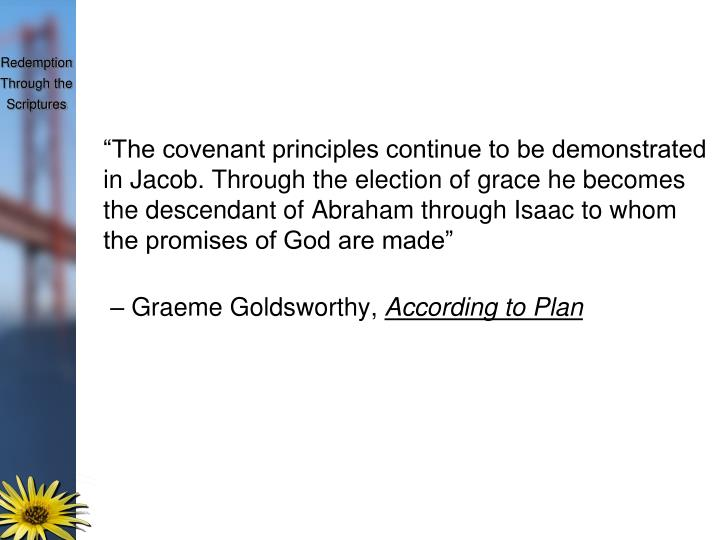 """The covenant principles continue to be demonstrated in Jacob. Through the election of grace he becomes the descendant of Abraham through Isaac to whom the promises of God are made"""