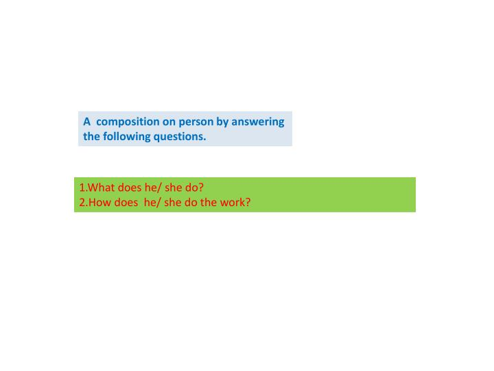 A  composition on person by answering the following questions.