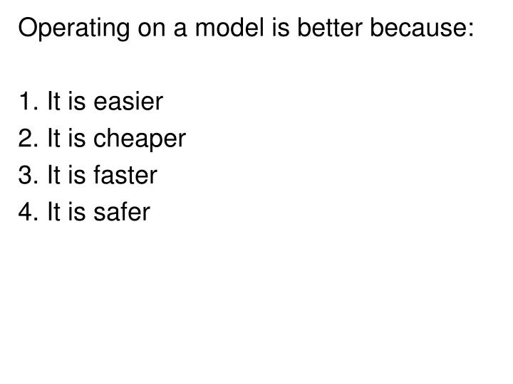 Operating on a model is better because:
