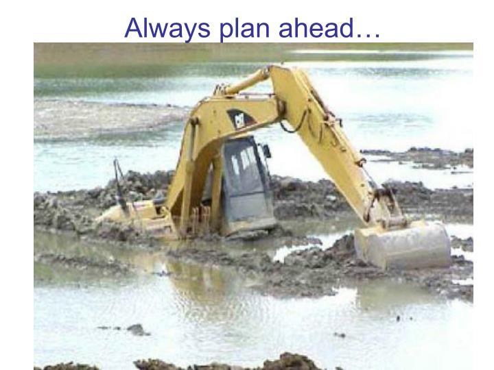Always plan ahead…