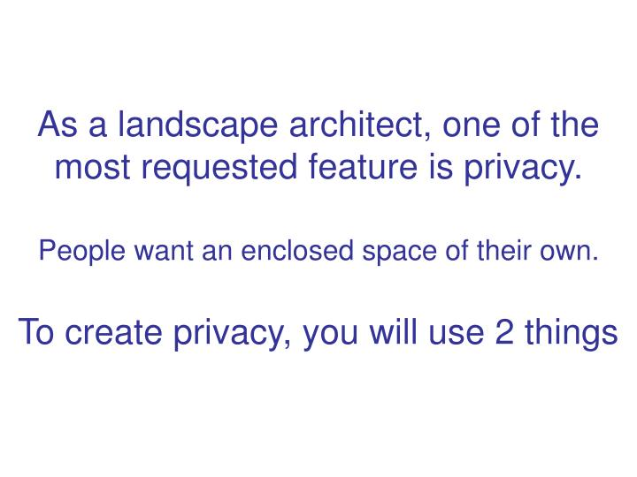 As a landscape architect, one of the most requested feature is privacy.
