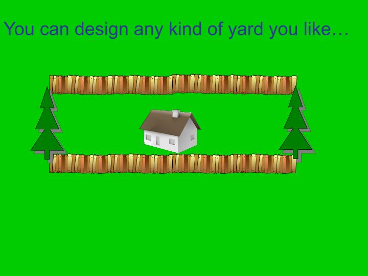 You can design any kind of yard you like…