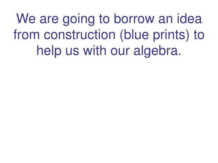 We are going to borrow an idea from construction (blue prints) to help us with our algebra.