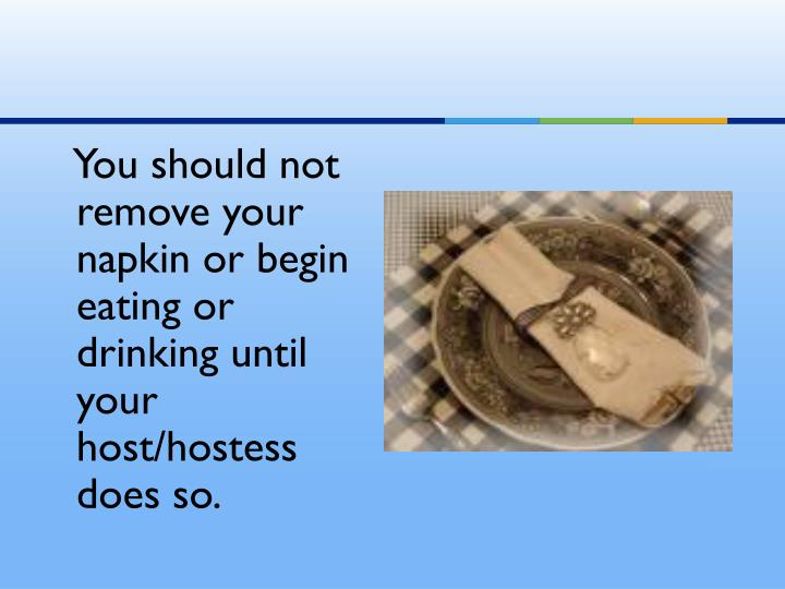 You should not remove your napkin or begin eating or drinking until your host/hostess does so.
