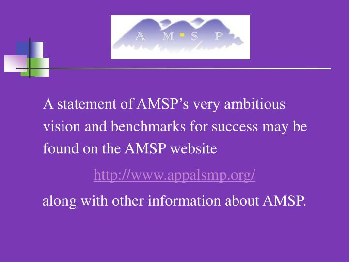 A statement of AMSP's very ambitious vision and benchmarks for success may be found on the AMSP website