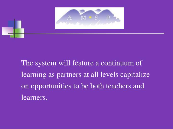 The system will feature a continuum of learning as partners at all levels capitalize on opportunities to be both teachers and learners.