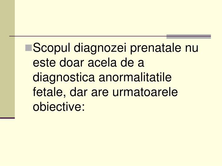 Scopul diagnozei prenatale nu este doar acela de a diagnostica anormalitatile fetale, dar are urmatoarele obiective: