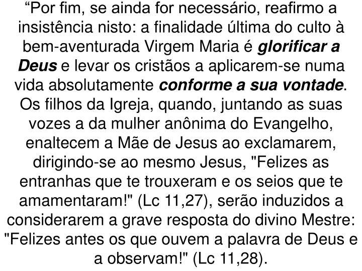 """""""Por fim, se ainda for necessário, reafirmo a insistência nisto: a finalidade última do culto à bem-aventurada Virgem Maria é"""
