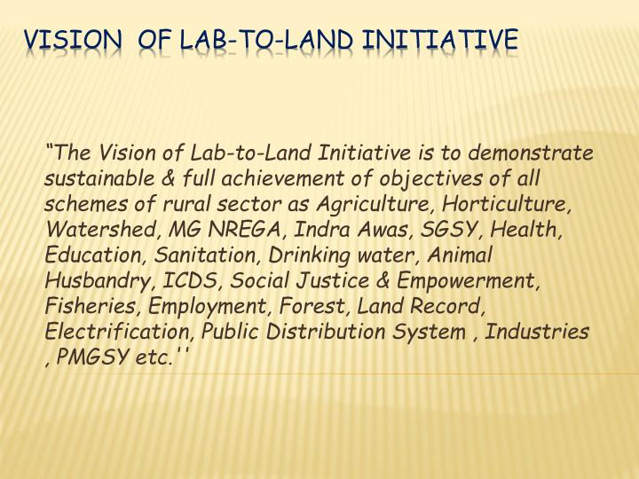 """""""The Vision of Lab-to-Land Initiative is to demonstrate sustainable & full achievement of objectives of all schemes of rural sector as Agriculture, Horticulture, Watershed, MG"""