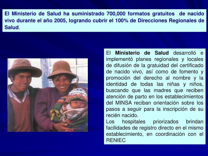 El Ministerio de Salud ha suministrado 700,000 formatos gratuitos  de nacido vivo durante el año 2005, logrando cubrir el 100% de Direcciones Regionales de Salud