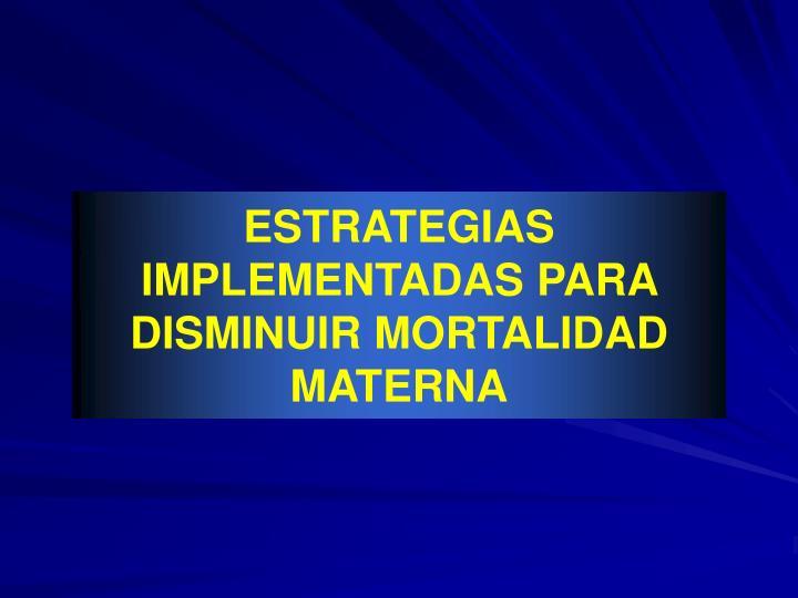 ESTRATEGIAS IMPLEMENTADAS PARA DISMINUIR MORTALIDAD MATERNA