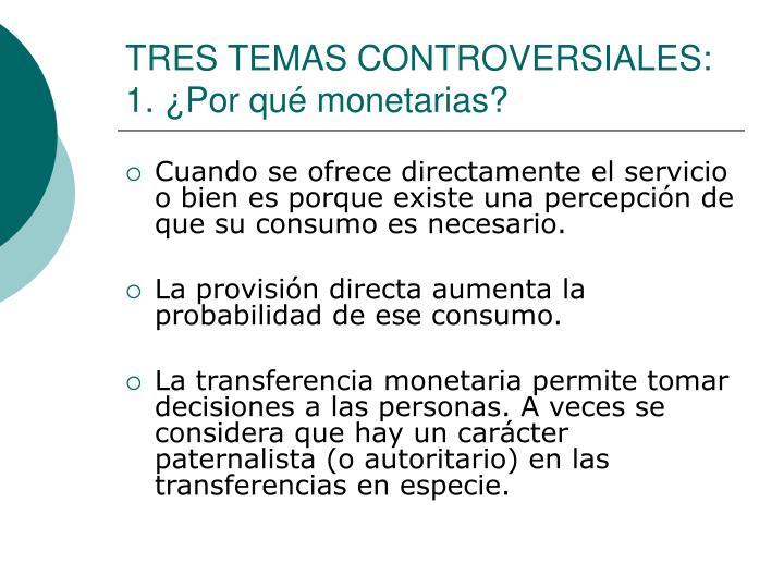 TRES TEMAS CONTROVERSIALES: 1. ¿Por qué monetarias?