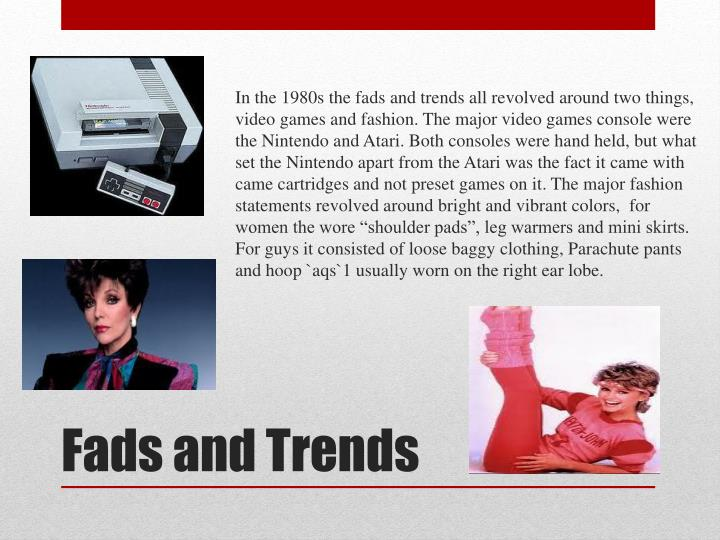 "In the 1980s the fads and trends all revolved around two things, video games and fashion. The major video games console were the Nintendo and Atari. Both consoles were hand held, but what set the Nintendo apart from the Atari was the fact it came with came cartridges and not preset games on it. The major fashion statements revolved around bright and vibrant colors,  for women the wore ""shoulder pads"", leg warmers and mini skirts. For guys it consisted of loose baggy clothing, Parachute pants and hoop `aqs`1 usually worn on the right ear lobe."