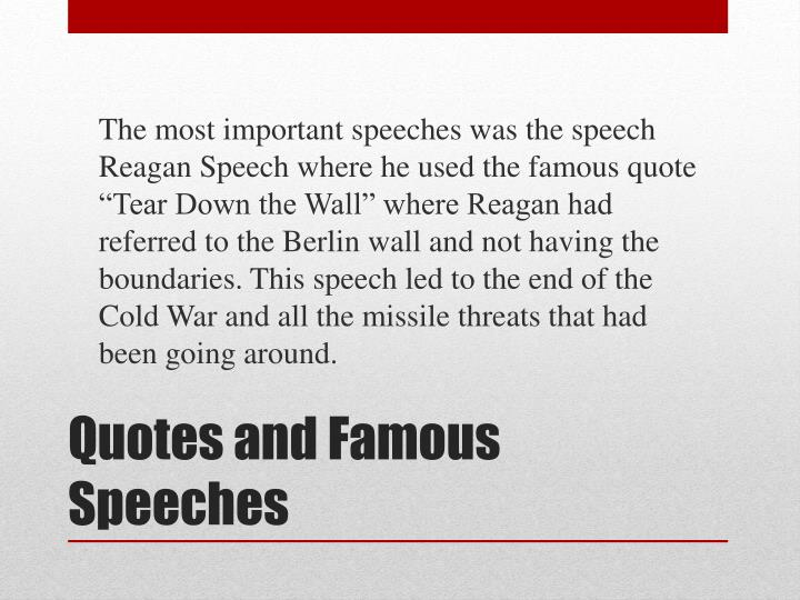 "The most important speeches was the speech Reagan Speech where he used the famous quote ""Tear Down the Wall"" where Reagan had referred to the Berlin wall and not having the boundaries. This speech led to the end of the Cold War and all the missile threats that had been going around."