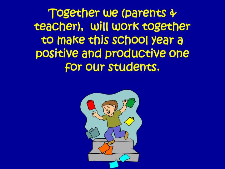 Together we (parents & teacher),  will work together to make this school year a positive and productive one for our students.