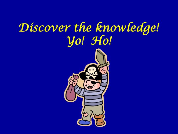 Discover the knowledge!  Yo!  Ho!