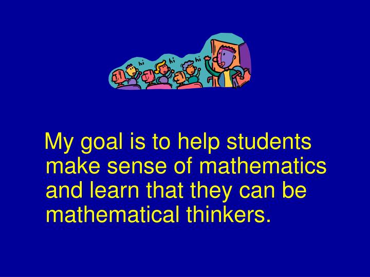 My goal is to help students  make sense of mathematics and learn that they can be mathematical thinkers.