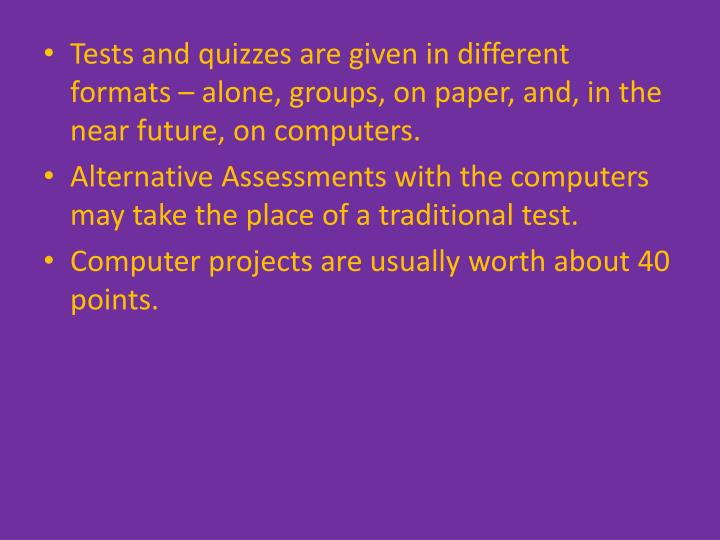 Tests and quizzes are given in different formats – alone, groups, on paper, and, in the near future, on computers.