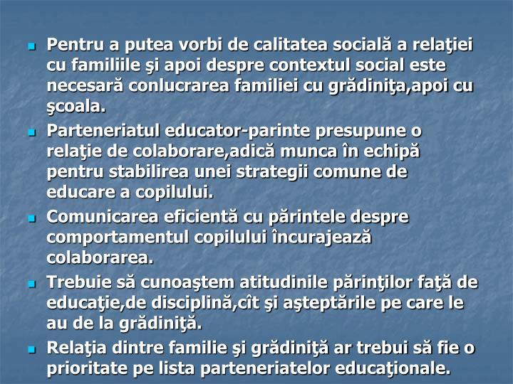 Pentru a putea vorbi de calitatea socială a relaţiei cu familiile şi apoi despre contextul social este necesară conlucrarea familiei cu grădiniţa,apoi cu şcoala.