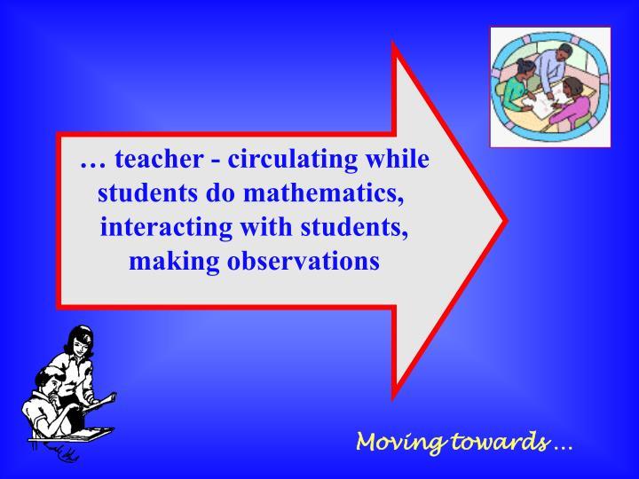 … teacher - circulating while