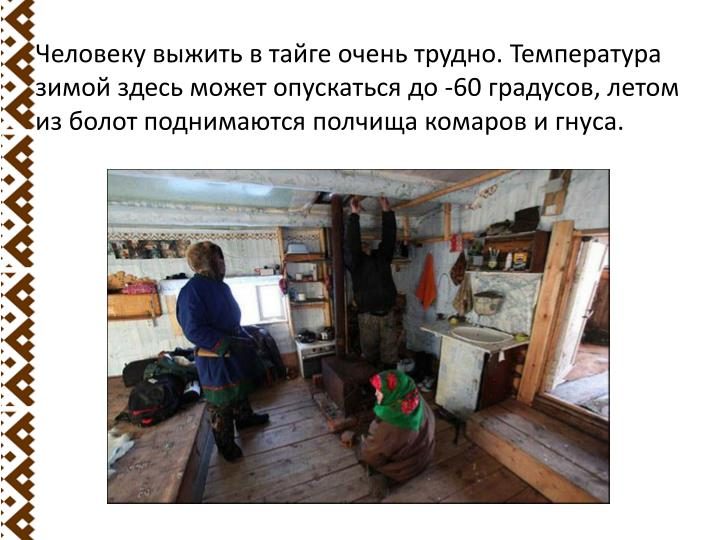 Человеку выжить в тайге очень трудно. Температура зимой здесь может опускаться до -60 градусов, летом из болот поднимаются полчища комаров и гнуса.