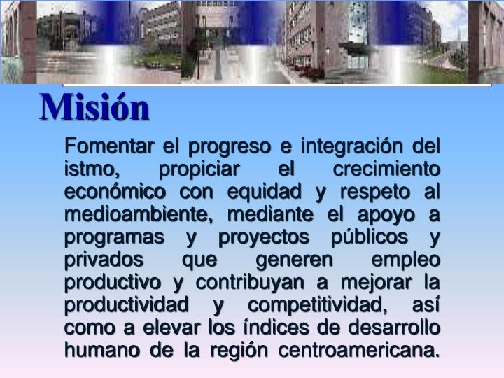 Fomentar el progreso e integración del istmo, propiciar el crecimiento económico con equidad y respeto al medioambiente, mediante el apoyo a programas y proyectos públicos y privados que generen empleo productivo y contribuyan a mejorar la productividad y competitividad, así como a elevar los índices de desarrollo humano de la región centroamericana.