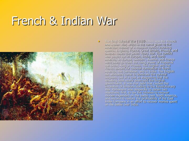 The final Colonial War (1689-1763) was the French and Indian War, which is the name given to the American theater of a massive conflict involving Austria, England, France, Great Britain, Prussia, and Sweden called the Seven Years War. The conflict was played out in Europe, India, and North America. In Europe, Sweden , Austria, and France were allied to crush the rising power of Frederick the Great, King of Prussia. The English and the French battled for colonial domination in North America, the Caribbean, and in India. The English did ultimately come to dominate the colonial outposts, but at a cost so staggering that the resulting debt nearly destroyed the English government. It was that debt that caused the escalation of tensions leading to the Revolutionary War. Parliament was desperate to obtain two objectives; first, to tax the colonies to recover monies expended on the battle over North America, and second to restore the profitability of the East India Company in an effort to recover monies spent on the battle over India.