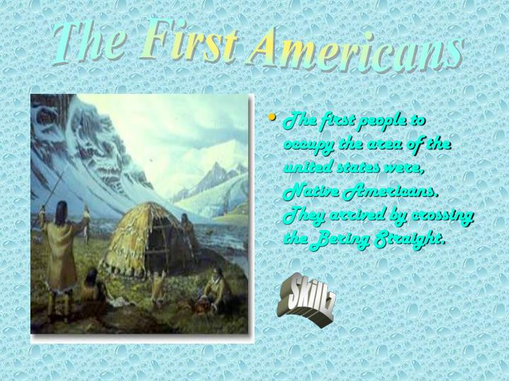 The first people to occupy the area of the united states were, Native Americans. They arrived by crossing the Bering Straight.