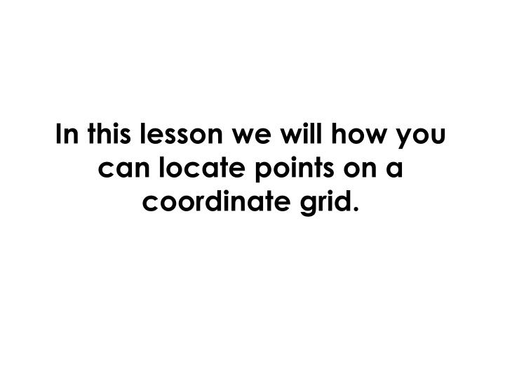 In this lesson we will how you can locate points on a coordinate grid