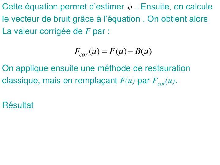 Cette équation permet d'estimer     . Ensuite, on calcule