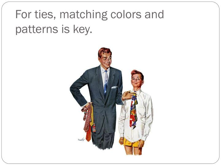 For ties, matching colors and patterns is key.